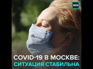 Стабильная ситуация по Covid-19 в столице — Москва 24