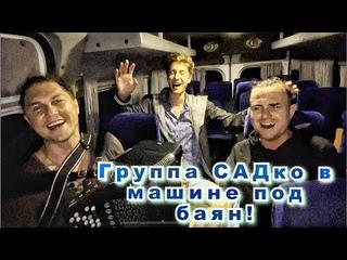 Группа САДко едет на машине и поёт под баян )