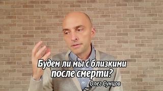 Олег Сунцов. Будем ли мы с близкими после смерти?
