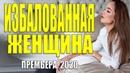 Трепетный фильм 2020 ИЗБАЛОВАННАЯ ЖЕНЩИНА Русские мелодармы 2020 новинки HD 1080P