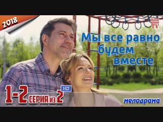 Мы все равно будем вместе / HD 1080p / 2018 (мелодрама). 1-2 серия из 2