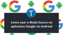 Como usar o Modo Escuro no aplicativo Google no Android