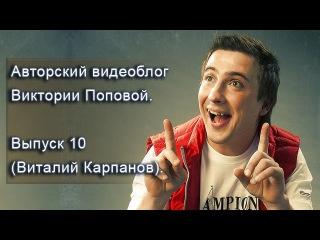 Авторский видеоблог Виктории Поповой. Выпуск 10 (Виталий Карпанов).