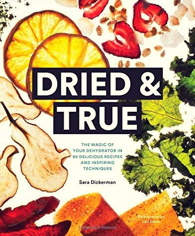 Dried - True The Magic of Your Dehydrator in 80 Delicious Recipes and Inspiring Techniques