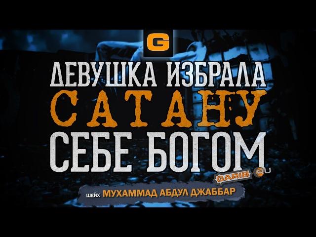 ᴴᴰ Девушка избрала себе богом сатану   Шейх Мухаммад Абдуль Джаббар   www.garib.ru