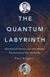 The Quantum Labyrinth How Richard Feynman and John Wheeler Revolutionized Time and Reality