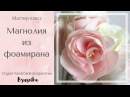 Мастер класс Магнолия из фоамирана своими руками DIY foam eva flower magnolia video tutorial