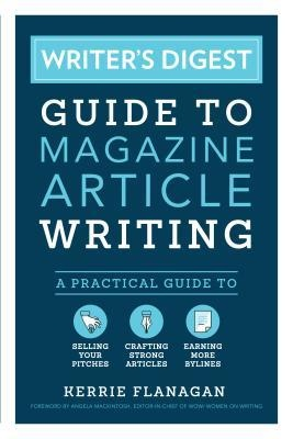 Writer's Digest Guide to Magazine Article Writing A Practical Guide to Selling Your Pitches, Crafting Strong Articles