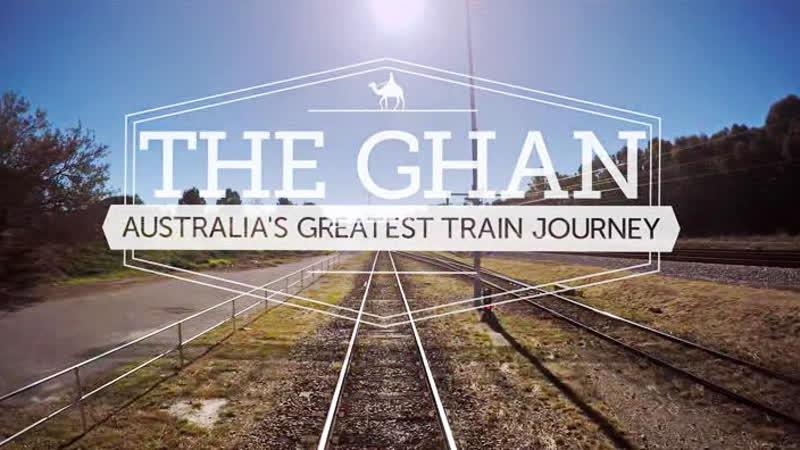Ган: большое путешествие по Австралии / The Ghan: Australia's Greatest Train Journey / 2018