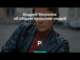 Андрей Миронов об общем прошлом людей