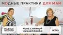Делимся радостными новостями: мы запустили канал Модные практики. Мама . Кофе с Ириной Михайловной.