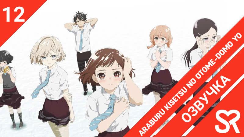[озвучка | 12 серия END] Araburu Kisetsu no Otome-domo yo. / Пора тревог девичьих | SovetRomantica