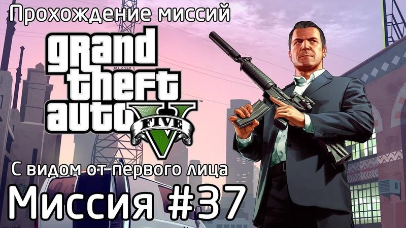 Миссия 37 Война с законом… Прохождение миссий GTA 5 с видом от первого лица