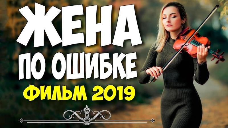Фильм 2019 муж плакал!! ** ЖЕНА ПО ОШИБКЕ ** Русские мелодрамы 2019 новинки HD