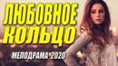 Зрители пальчики облизывали как дети!! ЛЮБОВНОЕ КОЛЬЦО Русские мелодрамы 2020 новинки HD 1080P