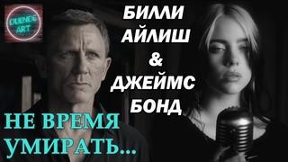 НЕ ВРЕМЯ УМИРАТЬ - Билли Айлиш & Джеймс Бонд
