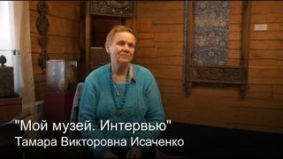 """""""Мой музей. Интервью"""". Тамара Викторовна Исаченко"""