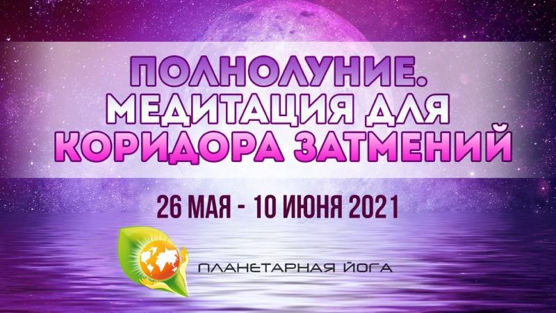 Полнолуние Медитация для Коридора затмений 2021