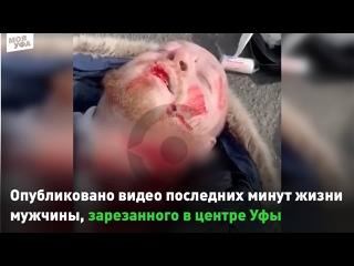 ⚡⚡⚡Опубликовано видео последних минут жизни мужчины, зарезанного сегодня в центре Уфы.