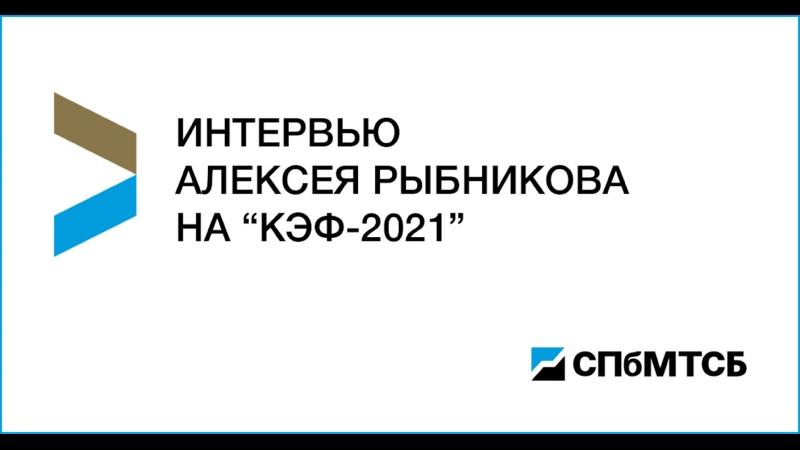 Интервью Алексея Рыбникова на КЭФ 2021