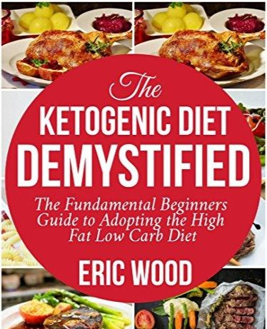 The Ketogenic Diet Demystified The Fundamental Beginners Guide To Adopting The High Fat Low Carb Diet